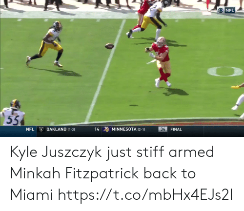 oakland: NFL  55  OAKLAND (1-2)  34  MINNESOTA (2-1  NFL  14  FINAL Kyle Juszczyk just stiff armed Minkah Fitzpatrick back to Miami   https://t.co/mbHx4EJs2I