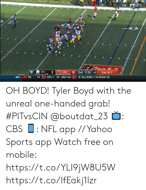 grab: NFL  79  28  3 EBCIN  PIT  (5-5)  2ND 2:34 40  2ND & 3  (0-10)  13 ATL  10 2ND 7:55 Q. OLLISON: 1 YD RUSH TD  TB  NFL OH BOYD!  Tyler Boyd with the unreal one-handed grab! #PITvsCIN @boutdat_23  📺: CBS 📱: NFL app // Yahoo Sports app Watch free on mobile: https://t.co/YLI9jW8U5W https://t.co/lfEakj1lzr