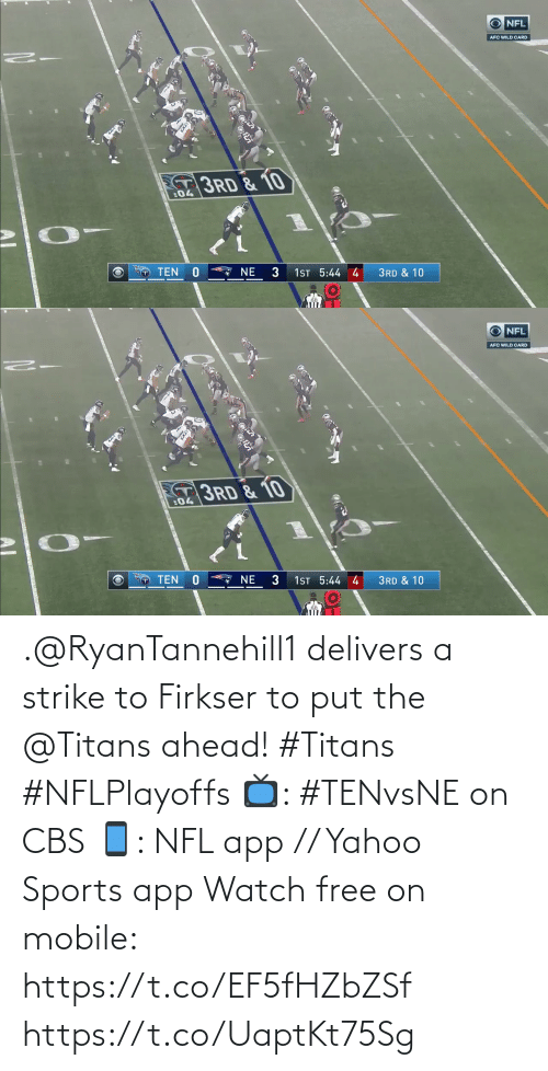 afc: NFL  AFC WILD CARD  3RD & 10  :04  NE  TEN  1ST 5:44 4  3RD & 10   NFL  AFC WILD CARD  3RD & 10  :04  1ST 5:44 4  3  TEN  NE  3RD & 10 .@RyanTannehill1 delivers a strike to Firkser to put the @Titans ahead! #Titans #NFLPlayoffs  📺: #TENvsNE on CBS 📱: NFL app // Yahoo Sports app Watch free on mobile: https://t.co/EF5fHZbZSf https://t.co/UaptKt75Sg