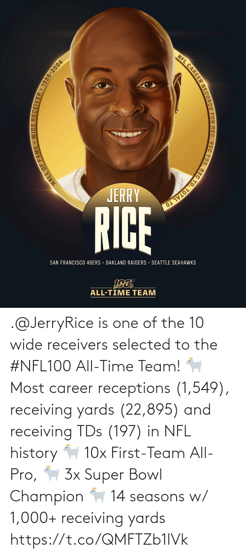oakland: NFL CAREER RECORDS FOR REC, REC YDS, REC TD, TOTAL TD  JERRY  RICE  SAN FRANCISCO 49ERS · OAKLAND RAIDERS · SEATTLE SEAHAWKS  ALL-TIME TEAM  HALL OF FAME - WIDE RECEIVER 1985-2004 .@JerryRice is one of the 10 wide receivers selected to the #NFL100 All-Time Team!  🐐 Most career receptions (1,549), receiving yards (22,895) and receiving TDs (197) in NFL history 🐐 10x First-Team All-Pro, 🐐 3x Super Bowl Champion 🐐 14 seasons w/ 1,000+ receiving yards https://t.co/QMFTZb1lVk