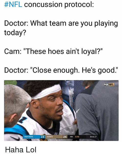 """Concussion, Doctor, and Funny:  #NFL concussion protocol  Doctor: What team are you playing  today?  Cam: """"These hoes ain't loyal?""""  Doctor: """"Close enough. He's good.""""  FOX  NFL  PANTHERS  19 SAINTS  24 4th 8:46  3rd & 17 Haha Lol"""