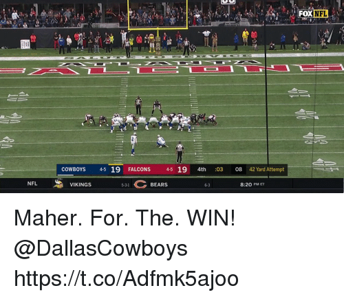 Dallas Cowboys, Memes, and Nfl: NFL  COWBOYS 4-5 19 FALCONS 4-5 19 4th :03 08 42 Yard Attempt  NFL  VIKINGS  BEARS  5-3-1  8:20 PM ET Maher. For. The. WIN! @DallasCowboys https://t.co/Adfmk5ajoo