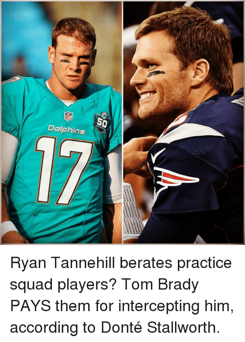 tannehill: NFL  Dolphins Ryan Tannehill berates practice squad players? Tom Brady PAYS them for intercepting him, according to Donté Stallworth.