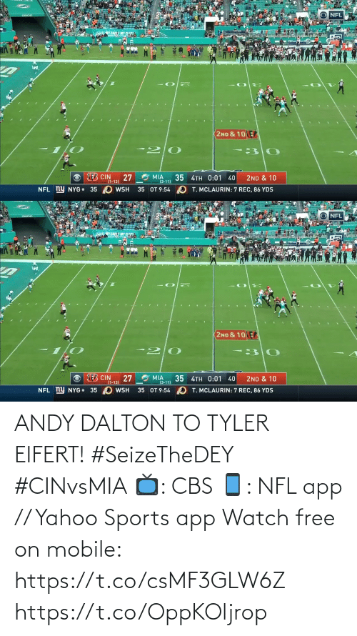 Andy Dalton: NFL  EMY CTS  2ND & 10  20  EB CIN  27  MIA  35  (3-11)  4TH 0:01  2ND & 10  40  (1-13)  NFL ny NYG 35 WSH  O T. MCLAURIN: 7 REC, 86 YDS  35 OT 9:54   NFL  Y CAEMY CTS  2ND & 10E  20  AEB CIN  27  MIA  (3-11)  35 4TH 0:01 40  2ND & 10  (1-13)  NFL ny NYG 35  35 OT 9:54  O T. MCLAURIN: 7 REC, 86 YDS  WSH ANDY DALTON TO TYLER EIFERT! #SeizeTheDEY #CINvsMIA  📺: CBS 📱: NFL app // Yahoo Sports app Watch free on mobile: https://t.co/csMF3GLW6Z https://t.co/OppKOljrop