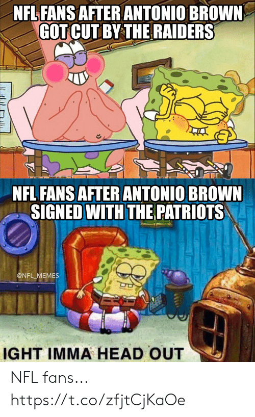 Football, Head, and Memes: NFL FANS AFTER ANTONIO BROWN  GOT CUT BY THE RAIDERS  NFL FANS AFTERANTONIO BROWN  SIGNED WITH THE PATRIOTS  @NFL_MEMES  IGHT IMMA HEAD OUT NFL fans... https://t.co/zfjtCjKaOe