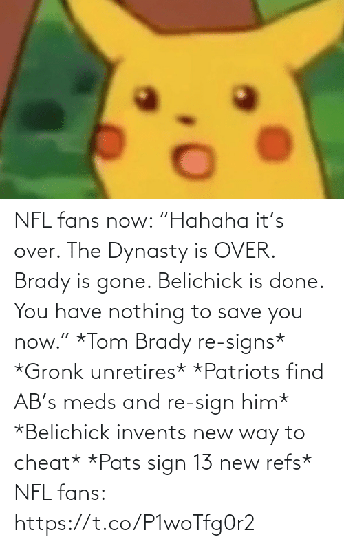 "fans: NFL fans now: ""Hahaha it's over. The Dynasty is OVER. Brady is gone. Belichick is done. You have nothing to save you now.""   *Tom Brady re-signs* *Gronk unretires* *Patriots find AB's meds and re-sign him* *Belichick invents new way to cheat* *Pats sign 13 new refs*  NFL fans: https://t.co/P1woTfg0r2"