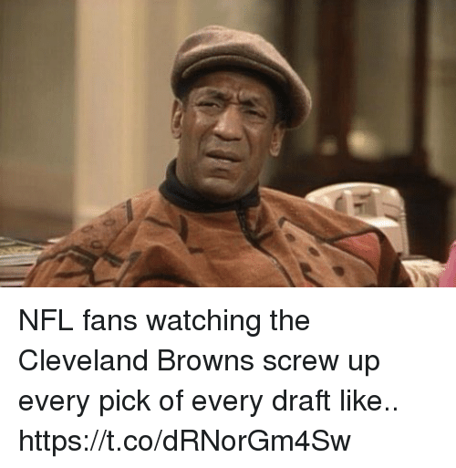 nfl fans: NFL fans watching the Cleveland Browns screw up every pick of every draft like.. https://t.co/dRNorGm4Sw