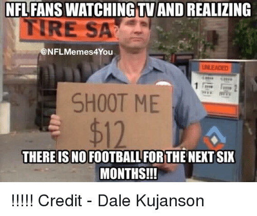 nfl fans: NFL FANS WATCHING TV AND REALIZING  TRE SA  @NFL Memes4You  SHOOT ME  THERE IS NOFOOTBALL FORTHE NEXT SIX  MONTHS!!! !!!!!  Credit - Dale Kujanson
