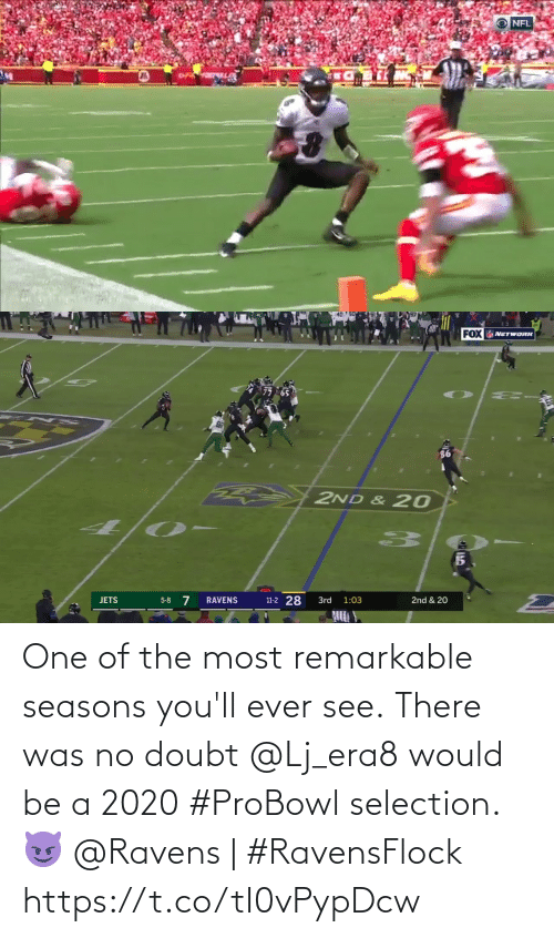 Seasons: NFL   FOX NETWORK  2ND & 20  11-2 28  5-8 7  RAVENS  3rd  2nd & 20  JETS  1:03 One of the most remarkable seasons you'll ever see.  There was no doubt @Lj_era8 would be a 2020 #ProBowl selection. 😈  @Ravens | #RavensFlock https://t.co/tI0vPypDcw