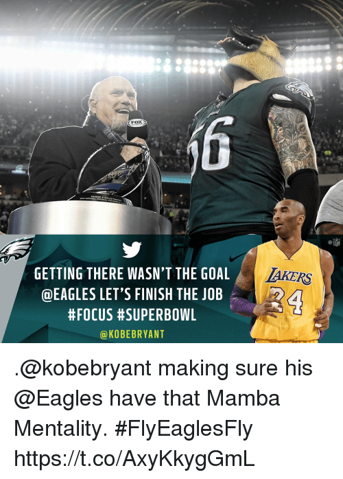 mamba: NFL  GETTING THERE WASN'T THE GOAL  @EAGLES LET'S FINISH THE JOB  #FOCUS #SUPERBOWL  @KOBEBRYANT .@kobebryant making sure his @Eagles have that Mamba Mentality. #FlyEaglesFly https://t.co/AxyKkygGmL