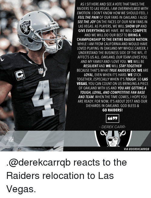 Memes, 🤖, and Sticks: NFL  IDERS  AS l SIT HERE AND SEE A VOTE THAT TAKES THE  RAIDERS TO LAS VEGAS HAM 0VERWHELMED WITH  EMOTION I DON'T KNOW HOW WE SHOULD FEEL.  FEEL THE PAIN OF OUR FANS IN OAKLAND ALSO  SEE THE JOY ON THE FACES OF OUR NEW FANS IN  LAS VEGAS AS PLAYERS WE WILL SHOW UP AND  GIVE EVERYTHING WE HAVE WE WILL COMPETE  AND WE WILL DO OUR BEST To BRING A  CHAMPIONSHIP TO THE ENTIRE RAIDER NATION  WHILE AM FROM CALIFORNIA AND WOULD HAVE  LOVED PLAYING IN OAKLAND MY WHOLE CAREER  UNDERSTAND THE BUSINESS SIDE 0FTHE NFL IT  AFFECTS US ALL OAKLAND OUR TEAM LOVES YOU  AND MY FAMILY AND LOVE YOU WE WILL BE  RESILIENTAND WE WILL STAY TOGETHER  BECAUSE THAT'S WHAT TRUE RAIDERS DO WE ARE  LOYAL EVEN WHEN IT'S HARD WE STICK  TOGETHER ESPECIALLY WHEN ITS TOUGH, SOLAS  VEGAS, YOU CAN COUNT ON US BRINGING A PIECE  OF OAKLAND WITH US AND YOU ARE GETTING A  TOUGH, LOYAL, AND COMPETITIVE FAN BASE  AND TEAM WHEN THE TIME COMES H0PE YOU  ARE READY FOR NOW IT'S ABOUT 2017 AND OUR  DIEHARDS IN OAKLAND GOD BLESS &  GO RAIDERS!  DEREK CARR  VIA @DEREK CARRQB .@derekcarrqb reacts to the Raiders relocation to Las Vegas.