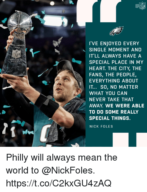Memes, Nfl, and Heart: NFL  I'VE ENJOYED EVERY  SINGLE MOMENT AND  IT'LL ALWAYS HAVE A  SPECIAL PLACE IN MY  HEART. THE CITY, THE  FANS, THE PEOPLE,  EVERYTHING ABOUT  IT... SO, NO MATTER  WHAT YOU CAN  NEVER TAKE THAT  AWAY. WE WERE ABLE  TO DO SOME REALLY  SPECIAL THINGS.  NICK FOLES  NCE LOiABARDL  SUPER BOWILL Philly will always mean the world to @NickFoles. https://t.co/C2kxGU4zAQ