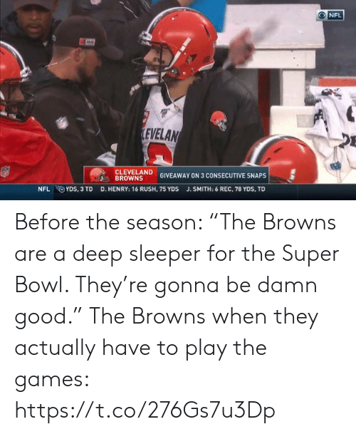 "The Super Bowl: NFL  LEVELAN  CLEVELAND  BROWNS  GIVEAWAY ON 3 CONSECUTIVE SNAPS  D. HENRY: 16 RUSH, 75 YDS  NFL YDS, 3 TD  J.SMITH: 6 REC, 78 YDS, TD Before the season: ""The Browns are a deep sleeper for the Super Bowl. They're gonna be damn good.""   The Browns when they actually have to play the games: https://t.co/276Gs7u3Dp"