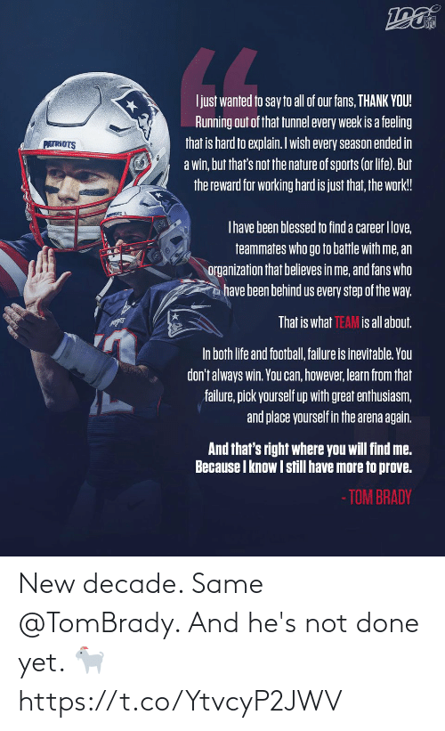 fans: NFL  LL  Ijust wanted to say to all of our fans, THANK YOU!  Running out of that tunnel every week is a feeling  that is hard to explain. Iwish every season ended in  a win, but that's not the nature of sports (or life). But  the reward for working hard is just that, the work!  PATRIOTS  Thave been blessed to find a career Ilove,  teammates who go to battle with me, an  organization that believes in me, and fans who  have been behind us every step of the way.  That is what TEAM is all about.  In both life and football, failure is inevitable. You  don't always win. You can, however, learn from that  failure, pick yourself up with great enthusiasm,  and place yourself in the arena again.  And that's right where you will find me.  Because I know I still have more to prove.  - TOM BRADY New decade. Same @TomBrady.   And he's not done yet. 🐐 https://t.co/YtvcyP2JWV