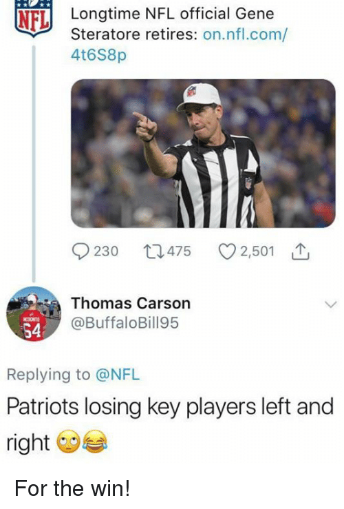 Nfl, Patriotic, and Thomas: NFL  Longtime NFL official Gene  Steratore retires: on.nfl.com/  4t6S8p  9230 t1475  2,501  Thomas Carsorn  @BuffaloBill95  CONTO  54  Replying to @NFL  Patriots losing key players left and  right For the win!