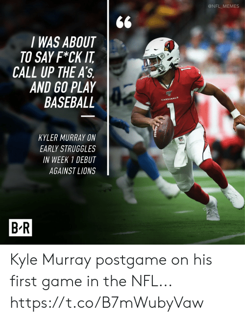 Cardinals: @NFL_MEMES  I WAS ABOUT  TO SAY F*CK IT  CALL UP THE A'S  AND GO PLAY  BASEBALL  CARDINALS  KYLER MURRAY ON  EARLY STRUGGLES  wtbon  IN WEEK 1 DEBUT  AGAINST LIONS  B-R Kyle Murray postgame on his first game in the NFL... https://t.co/B7mWubyVaw