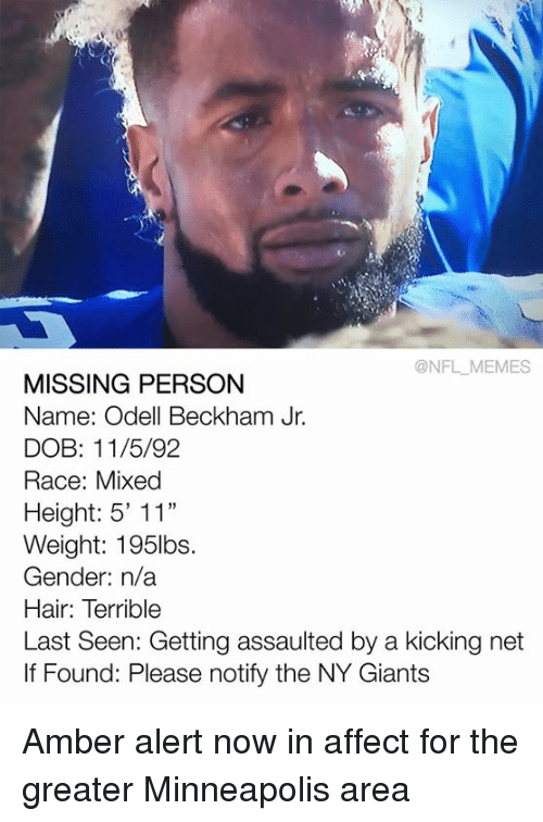 "Missing Person: @NFL MEMES  MISSING PERSON  Name: Odell Beckham Jr.  DOB: 11/5/92  Race: Mixed  Height: 5' 11""  Weight: 195lbs.  Gender: n/a  Hair: Terrible  Last Seen: Getting assaulted by a kicking net  If Found: Please notify the NY Giants Amber alert now in affect for the greater Minneapolis area"