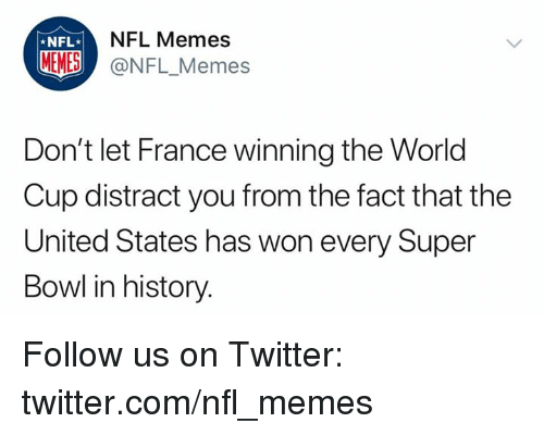 Memes, Nfl, and Sports: NFL Memes  *NFL  MEMES @NFL_Memes  Don't let France winning the World  Cup distract you from the fact that the  United States has won every Super  Bowl in history. Follow us on Twitter: twitter.com/nfl_memes