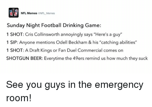 "Sunday Night Football: NFL Memes  NFL Memes  Sunday Night Football Drinking Game:  1 SHOT: Cris Collinsworth annoyingly says ""Here's a guy""  1 SIP: Anyone mentions Odell Beckham & his ""catching abilities""  1 SHOT: A Draft Kings or Fan Duel Commercial comes on  SHOTGUN BEER: Everytime the 49ers remind us how much they suck See you guys in the emergency room!"