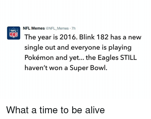 Alive, Meme, and Memes: NFL Memes ONFL Memes 7h  NFL.  The year is 2016. Blink 182 has a new  single out and everyone is playing  Pokémon and yet... the Eagles STILL  haven't won a Super Bowl. What a time to be alive