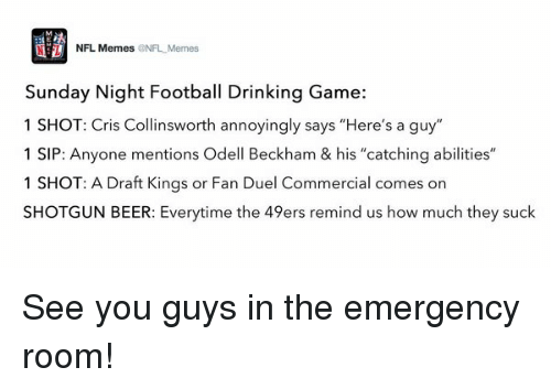 "Sunday Night Football: NFL, Memes  ONFL Memes  Sunday Night Football Drinking Game:  1 SHOT: Cris Collinsworth annoyingly says ""Here's a guy""  1 SIP: Anyone mentions Odell Beckham & his ""catching abilities""  1 SHOT: A raft Kings or Fan Duel Commercial comes on  SHOTGUN BEER: Everytime the 49ers remind us how much they suck See you guys in the emergency room!"