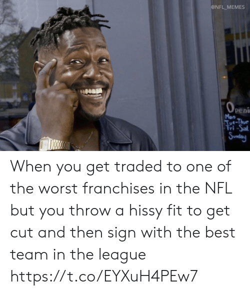franchises: @NFL_MEMES  OPEni  peni  Mon  Tut-Thue  Fri-Sal  Sunday When you get traded to one of the worst franchises in the NFL but you throw a hissy fit to get cut and then sign with the best team in the league https://t.co/EYXuH4PEw7