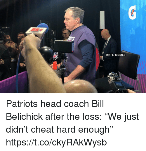 "Bill Belichick, Football, and Head: @NFL MEMES Patriots head coach Bill Belichick after the loss: ""We just didn't cheat hard enough"" https://t.co/ckyRAkWysb"