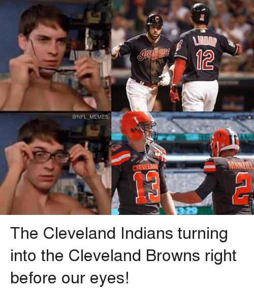 Cleveland Brown: @NFL MEMES The Cleveland Indians turning into the Cleveland Browns right before our eyes!