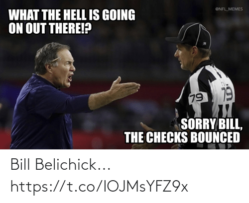 Bill Belichick, Football, and Memes: @NFL_MEMES  WHAT THE HELL IS GOING  ON OUT THERE!?  79 19  SORRY BILL,  THE CHECKS BOUNCED Bill Belichick... https://t.co/IOJMsYFZ9x