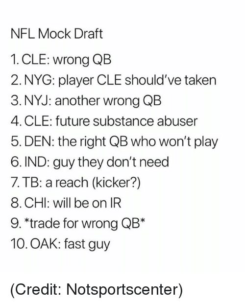 Future, Nfl, and Taken: NFL Mock Draft  1. CLE: wrong QB  2. NYG: player CLE should've taken  3. NYJ: another wrong QB  4. CLE: future substance abuser  5. DEN: the right QB who won't play  6. IND: guy they don't need  7. TB: a reach (kicker?)  8. CHI: will be on IR  9. *trade for wrong QB*  10. OAK: fast guy (Credit: Notsportscenter)