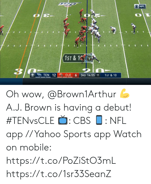 Memes, Nfl, and Sports: NFL  OE-  1ST &  3  TEN 12  CLE  3RD 14:55 11  1ST & 10 Oh wow, @Brown1Arthur 💪  A.J. Brown is having a debut! #TENvsCLE  📺: CBS 📱: NFL app // Yahoo Sports app  Watch on mobile: https://t.co/PoZiStO3mL https://t.co/1sr33SeanZ