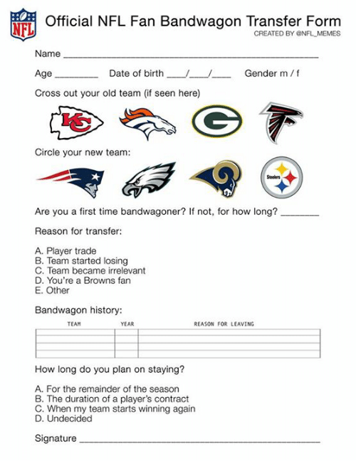 Memes, Nfl, and Browns: NFL  Official NFL Fan Bandwagon Transfer Form  CREATED BY ONFL MEMES  Name  Age  Cross out your old team (if seen here)  Date of birth--  /  Gender m/f  Circle your new team:  Are you a first time bandwagoner? If not, for how long?  Reason for transfer:  A. Player trade  B. Team started losing  C. Team became irrelevant  D. You're a Browns fan  E. Other  Bandwagon history:  TEAM  YEAR  REASON FOR LEAVING  How long do you plan on staying?  A. For the remainder of the season  B. The duration of a player's contract  C. When my team starts winning again  D. Undecided  Signature