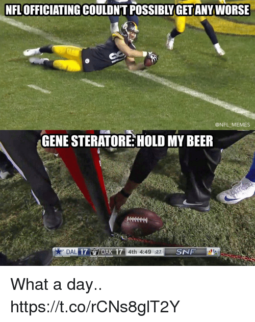 snf: NFL OFFICIATING COULDN'T POSSIBLY GET ANY WORSE  @NFL MEMES  GENE STERATORE HOLD MY BEER  OAK 17 4th 4:49 :27  SNF What a day.. https://t.co/rCNs8glT2Y