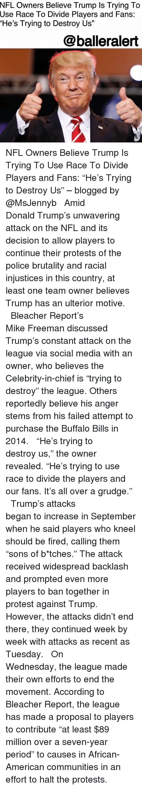 "Buffalo Bills: NFL Owners Believe Trump Is Trying To  Use  Race To Divide Players and Fans:  ""He's Trying to Destroy Us""  @balleralert NFL Owners Believe Trump Is Trying To Use Race To Divide Players and Fans: ""He's Trying to Destroy Us"" – blogged by @MsJennyb ⠀⠀⠀⠀⠀⠀⠀ ⠀⠀⠀⠀⠀⠀⠀ Amid Donald Trump's unwavering attack on the NFL and its decision to allow players to continue their protests of the police brutality and racial injustices in this country, at least one team owner believes Trump has an ulterior motive. ⠀⠀⠀⠀⠀⠀⠀ ⠀⠀⠀⠀⠀⠀⠀ Bleacher Report's Mike Freeman discussed Trump's constant attack on the league via social media with an owner, who believes the Celebrity-in-chief is ""trying to destroy"" the league. Others reportedly believe his anger stems from his failed attempt to purchase the Buffalo Bills in 2014. ⠀⠀⠀⠀⠀⠀⠀ ⠀⠀⠀⠀⠀⠀⠀ ""He's trying to destroy us,"" the owner revealed. ""He's trying to use race to divide the players and our fans. It's all over a grudge."" ⠀⠀⠀⠀⠀⠀⠀ ⠀⠀⠀⠀⠀⠀⠀ Trump's attacks began to increase in September when he said players who kneel should be fired, calling them ""sons of b*tches."" The attack received widespread backlash and prompted even more players to ban together in protest against Trump. However, the attacks didn't end there, they continued week by week with attacks as recent as Tuesday. ⠀⠀⠀⠀⠀⠀⠀ ⠀⠀⠀⠀⠀⠀⠀ On Wednesday, the league made their own efforts to end the movement. According to Bleacher Report, the league has made a proposal to players to contribute ""at least $89 million over a seven-year period"" to causes in African-American communities in an effort to halt the protests."