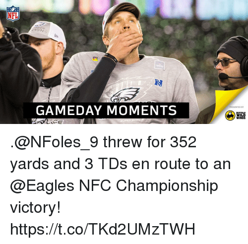 Nfc Championship: NFL  PION  GAMEDAY MOMENTS  PRESENTED BY  BUFFALO  WILD  WINGS .@NFoles_9 threw for 352 yards and 3 TDs en route to an @Eagles NFC Championship victory! https://t.co/TKd2UMzTWH