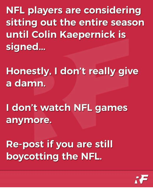 Colin Kaepernick, Memes, and Nfl: NFL players are considering  sitting out the entire season  until Colin Kaepernick is  signed..  Honestly, I don't really give  a damn.  I don't watch NFL games  anymore.  Re-post if you are still  boycotting the NFL.
