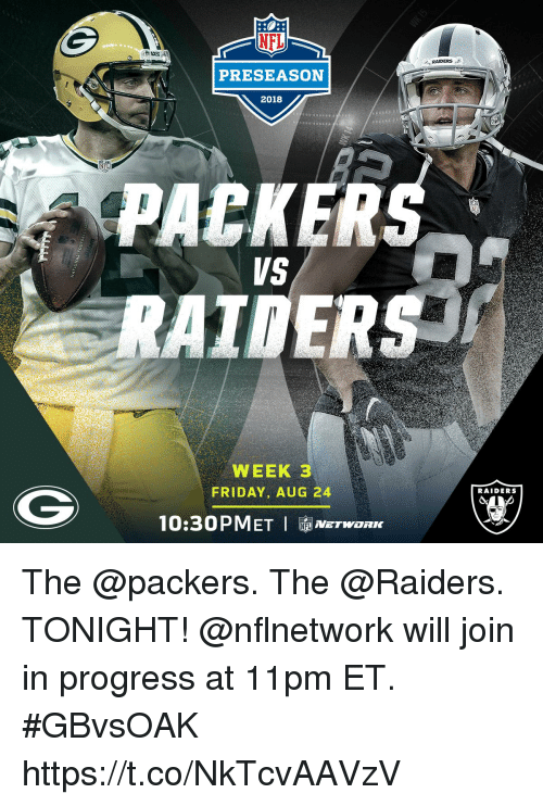 Friday, Memes, and Nfl: NFL  RAIDERS  PRESEASON  2018  PACKER  VS  WEEK 3  FRIDAY, AUG 24  RAIDERS  10:30PMET I NETWORK The @packers. The @Raiders. TONIGHT!  @nflnetwork will join in progress at 11pm ET. #GBvsOAK https://t.co/NkTcvAAVzV