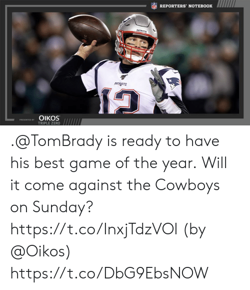 Dallas Cowboys, Memes, and Nfl: NFL REPORTERS' NOTEBOOK  PATRIOTS  PATRIOTS  ΟΙKOS  PRESENTED BY  TRIPLE ZERO .@TomBrady is ready to have his best game of the year.  Will it come against the Cowboys on Sunday? https://t.co/InxjTdzVOl (by @Oikos) https://t.co/DbG9EbsNOW