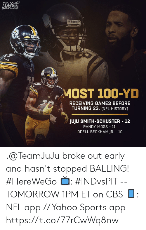 Memes, Nfl, and Odell Beckham Jr.: NFL  Riddell  Steck  MOST 100-YD  RECEIVING GAMES BEFORE  TURNING 23. (NFL HISTORY)  JUJU SMITH-SCHUSTER 12  RANDY MOSS - 11  ODELL BECKHAM JR. 10 .@TeamJuJu broke out early and hasn't stopped BALLING! #HereWeGo  📺: #INDvsPIT -- TOMORROW 1PM ET on CBS 📱: NFL app // Yahoo Sports app https://t.co/77rCwWq8nw