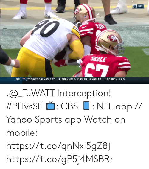 Memes, Nfl, and Sports: NFL  SALE  7  Y: 28/42, 306 YDS, 2 TD  J. GORDON: 6 RE  R. BURKHEAD: 11 RUSH, 47 YDS, TD  NFL .@_TJWATT Interception! #PITvsSF  ?: CBS ?: NFL app // Yahoo Sports app Watch on mobile: https://t.co/qnNxI5gZ8j https://t.co/gP5j4MSBRr