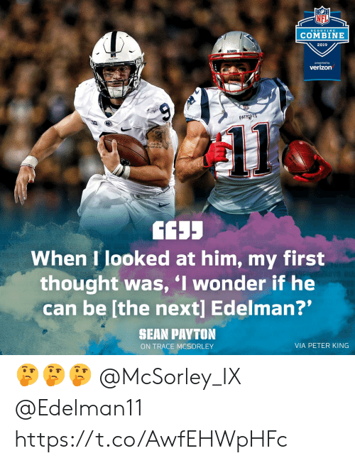 "edelman: NFL  ScoUTIN G  COMBINE  2019  presented by  verizon  PATRID  When I looked at him, my first  thought was, I wonder if he  can be [the next] Edelman?""  SHAN PAYTON  ON TRACE MCSORLEY  VIA PETER KING 🤔🤔🤔 @McSorley_IX @Edelman11 https://t.co/AwfEHWpHFc"