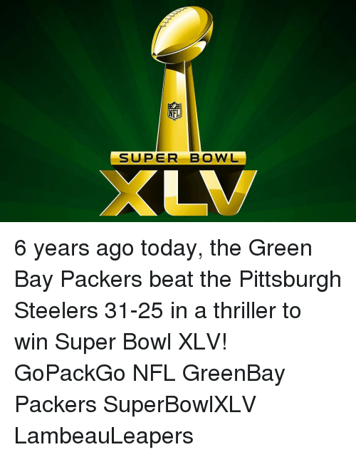 Pittsburgh Steeler: NFL  SUPER BOWL 6 years ago today, the Green Bay Packers beat the Pittsburgh Steelers 31-25 in a thriller to win Super Bowl XLV! GoPackGo NFL GreenBay Packers SuperBowlXLV LambeauLeapers