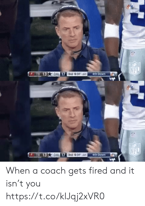 Nfl, Sports, and Coach: NFL  TB 13  DAL 17 3rd 9:37 az  4th Down   INFL  TB 13 DAL 17 3rd 9:37 ar  4th Down When a coach gets fired and it isn't you https://t.co/kIJqj2xVR0