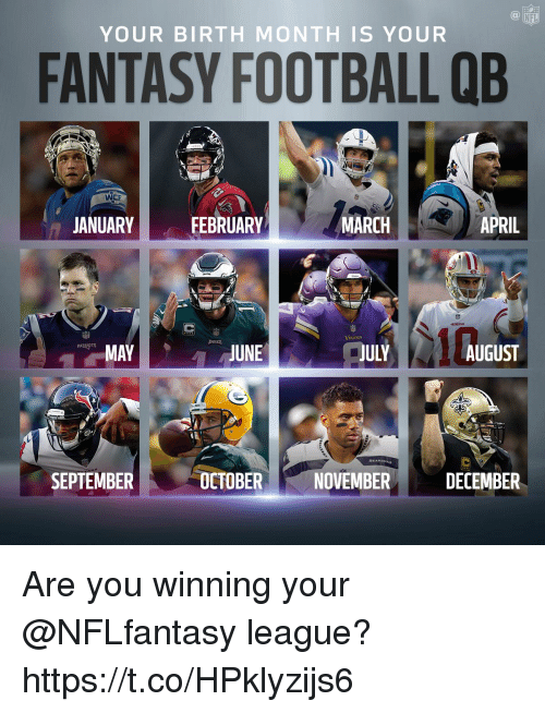 Fantasy football: NFL  YOUR BIRTH MONTH IS YOUR  FANTASY FOOTBALL QB  WEE  JANUARY  FEBRUARY  MARCH  APRIL  JULY  PATRIOTS  MAY  JUNE  AUGUST  SEPTEMBER  OCTOBER  NOVEMBER  DECEMBER Are you winning your @NFLfantasy league? https://t.co/HPklyzijs6