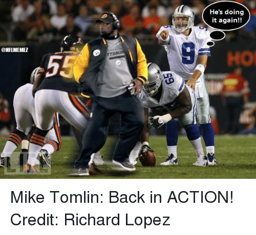 Mike Tomlin, Nfl, and Back: @NFLMEMEI  He's doing  it again!! Mike Tomlin: Back in ACTION! Credit: Richard Lopez