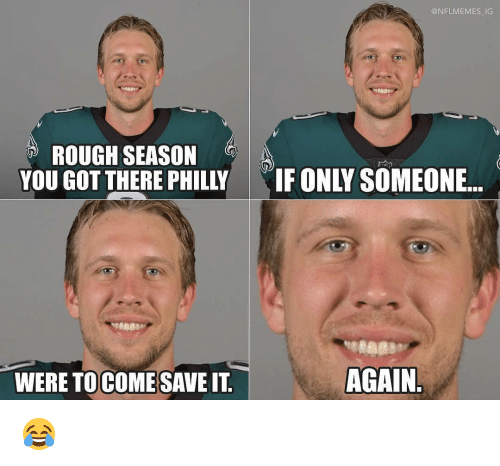 Sports, Rough, and Got: @NFLMEMES IG  ROUGH SEASON  YOU GOT THERE PHILLY  IF ONLY SOMEONE..  WERE TOCOMESAVE IT  AGAIN 😂