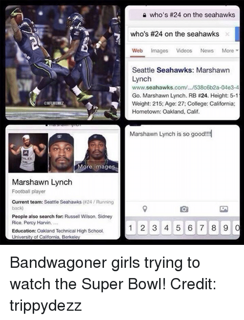 College, Football, and Girls: NFLMEMEZ  More images  Marshawn Lynch  Football player  Current team: Seattle Seahawks (a24 Running  back  People also search for: Russell Wilson, Sidney  Rice, Percy Harvin,  Education: Oakland Technical High School,  University of California, Berkeley  who's #24 on the seahawks  who's #24 on the seahawks  Web Images  Videos  News  More  Seattle Seahawks: Marshawn  Lynch  www.seahawks.com/.../538c6b2a-04e3-4  Go. Marshawn Lynch. RB #24. Height: 5-1  Weight: 215: Age: 27: College: California:  Hometown: Oakland, Calif.  Marshawn Lynch is so good!!!  1 2 3 4 5 6 7 8 9  0 Bandwagoner girls trying to watch the Super Bowl! Credit: trippydezz