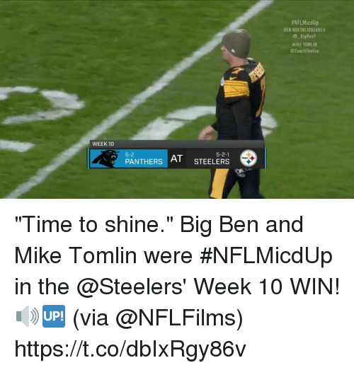 "Ben Roethlisberger, Memes, and Mike Tomlin:  #NFLMicdUp  BEN ROETHLISBERGER  BigBen?  MIKE TOMLIN  @CoachTomlin  WEEK 10  6-2  5-2-1  PANTHERS  AT STEELERS ""Time to shine.""  Big Ben and Mike Tomlin were #NFLMicdUp in the @Steelers' Week 10 WIN! 🔊🆙 (via @NFLFilms) https://t.co/dbIxRgy86v"