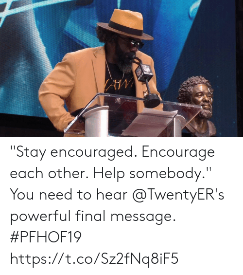 """encouraged: NFLN """"Stay encouraged. Encourage each other. Help somebody.""""  You need to hear @TwentyER's powerful final message. #PFHOF19 https://t.co/Sz2fNq8iF5"""