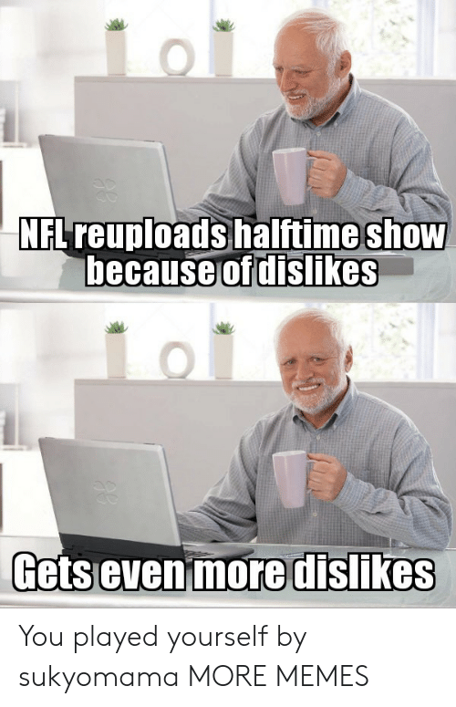 Dank, Memes, and Target: NFLreuploads halftime shOW  hecause  of dislikes  Getsevenimoredislikes You played yourself by sukyomama MORE MEMES